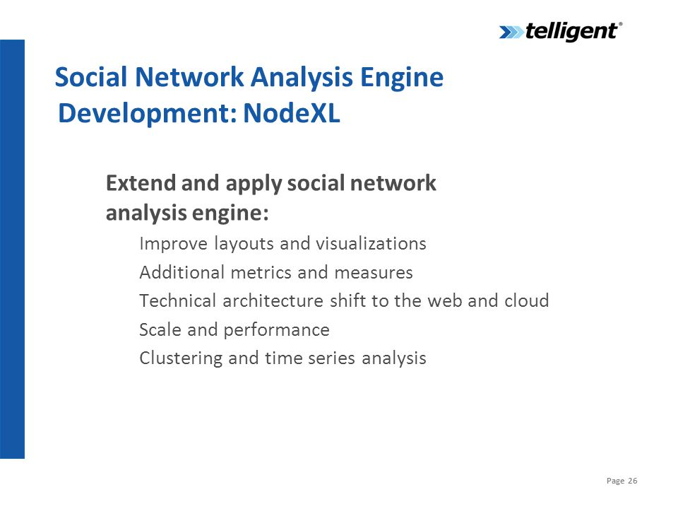 Page 26 Social Network Analysis Engine Development: NodeXL Extend and apply social network analysis engine: Improve layouts and visualizations Additional metrics and measures Technical architecture shift to the web and cloud Scale and performance Clustering and time series analysis