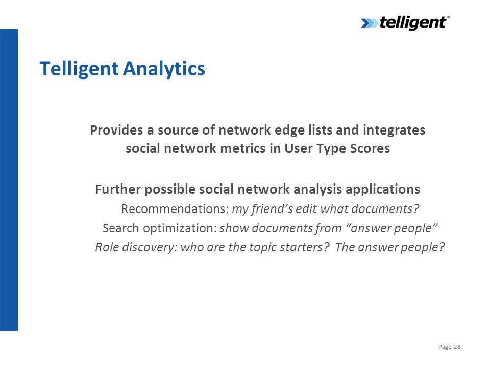 Page 28 Telligent Analytics Provides a source of network edge lists and integrates social network metrics in User Type Scores Further possible social network analysis applications Recommendations: my friend's edit what documents.