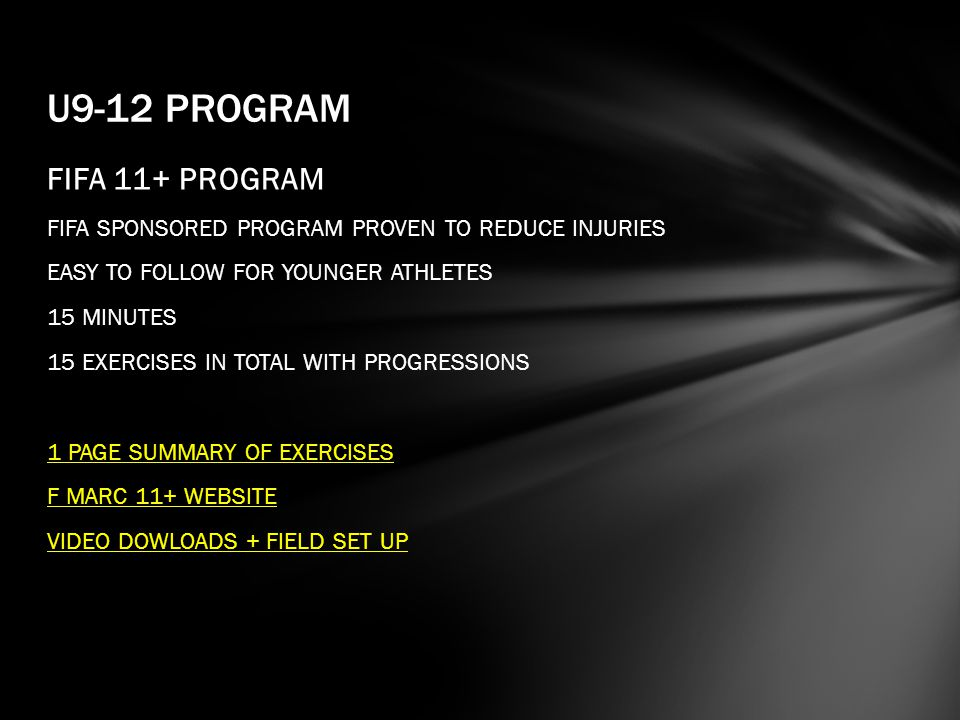 FIFA 11+ PROGRAM FIFA SPONSORED PROGRAM PROVEN TO REDUCE INJURIES EASY TO FOLLOW FOR YOUNGER ATHLETES 15 MINUTES 15 EXERCISES IN TOTAL WITH PROGRESSIONS 1 PAGE SUMMARY OF EXERCISES F MARC 11+ WEBSITE VIDEO DOWLOADS + FIELD SET UP U9-12 PROGRAM