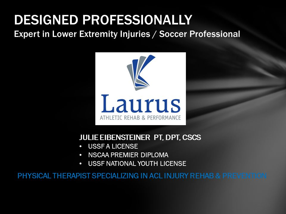 DESIGNED PROFESSIONALLY Expert in Lower Extremity Injuries / Soccer Professional JULIE EIBENSTEINER PT, DPT, CSCS USSF A LICENSE NSCAA PREMIER DIPLOMA USSF NATIONAL YOUTH LICENSE PHYSICAL THERAPIST SPECIALIZING IN ACL INJURY REHAB & PREVENTION