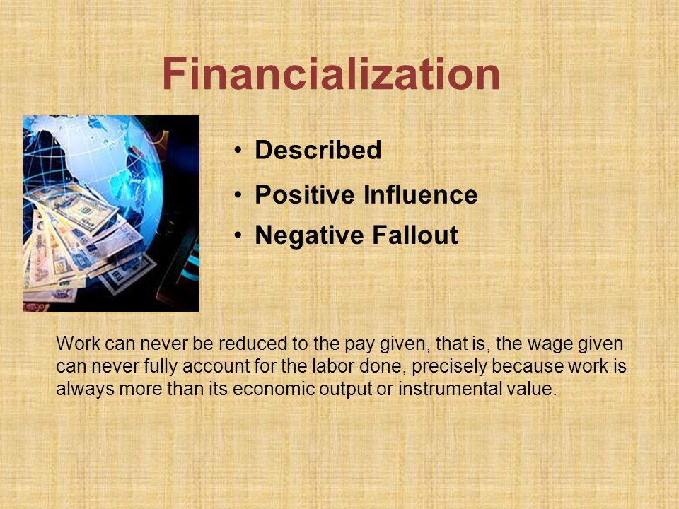 Financialization Negative Fallout Work can never be reduced to the pay given, that is, the wage given can never fully account for the labor done, precisely because work is always more than its economic output or instrumental value.