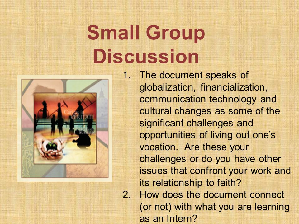 Small Group Discussion 1.The document speaks of globalization, financialization, communication technology and cultural changes as some of the significant challenges and opportunities of living out one's vocation.