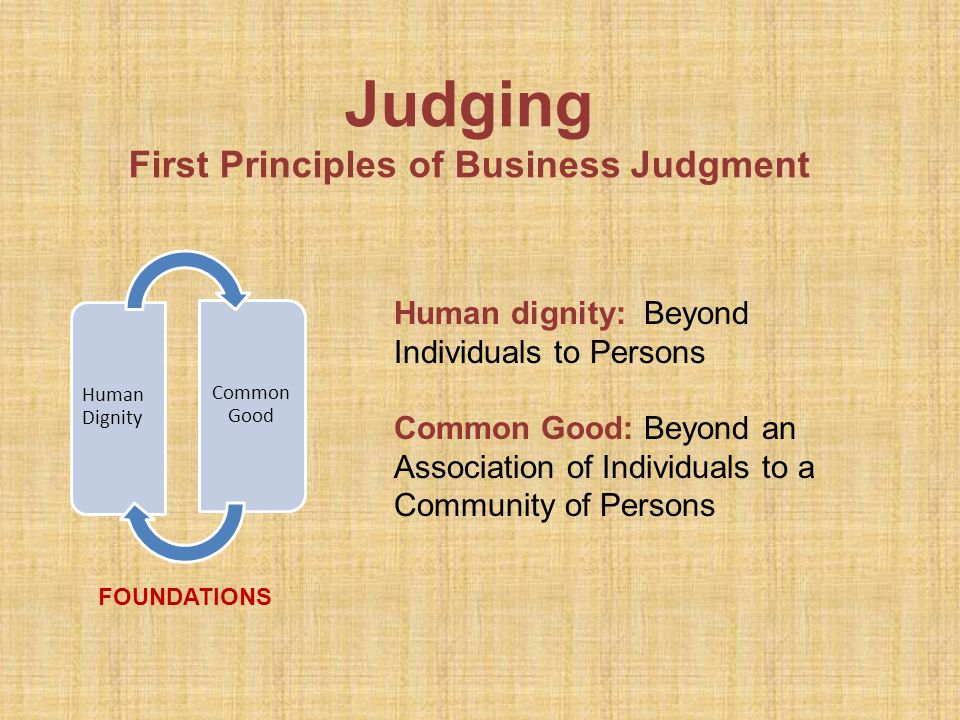 Judging First Principles of Business Judgment Human Dignity Common Good FOUNDATIONS Human dignity: Beyond Individuals to Persons Common Good: Beyond an Association of Individuals to a Community of Persons