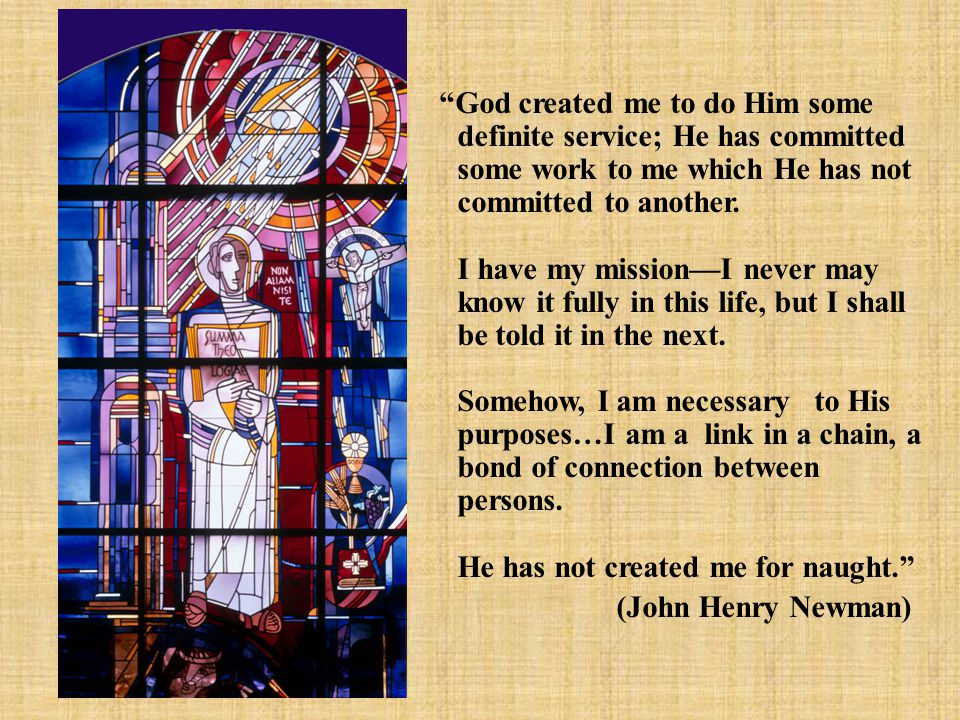 God created me to do Him some definite service; He has committed some work to me which He has not committed to another.