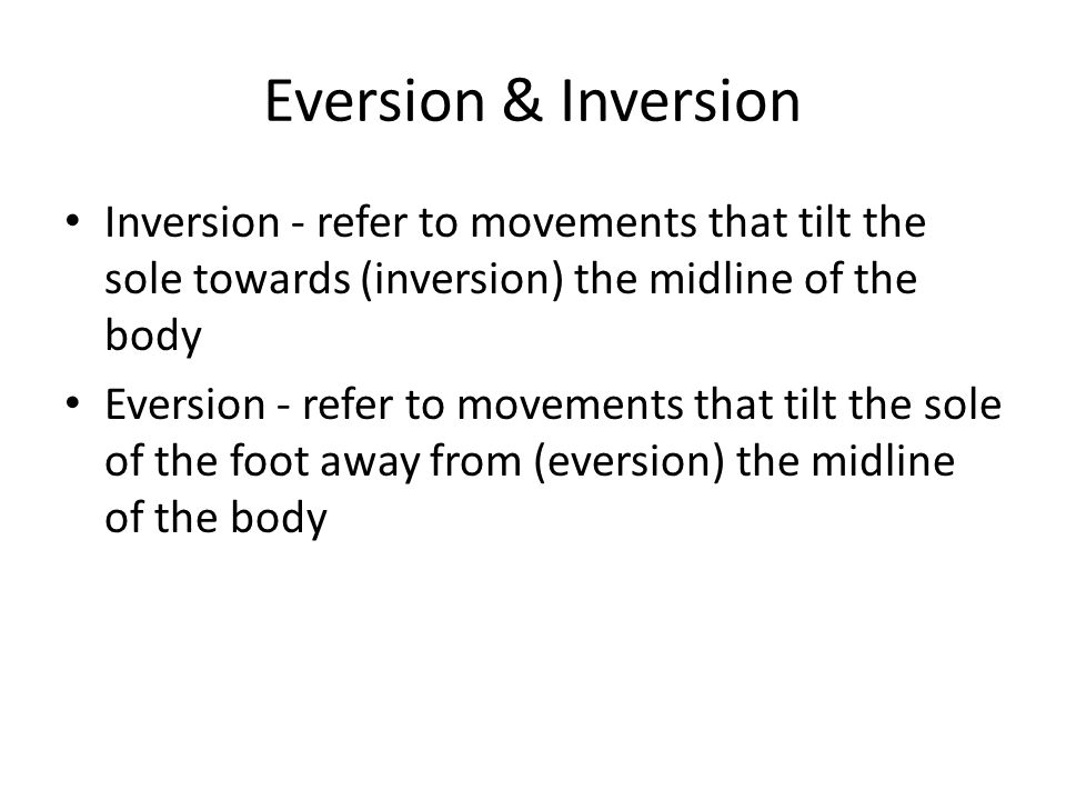Eversion & Inversion Inversion - refer to movements that tilt the sole towards (inversion) the midline of the body Eversion - refer to movements that