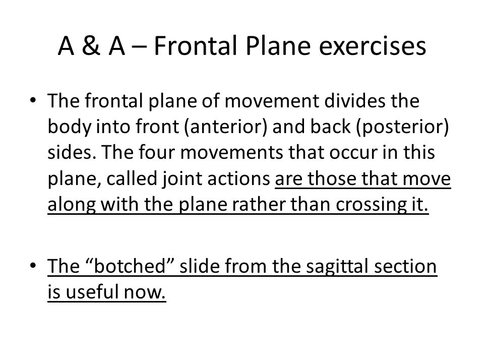A & A – Frontal Plane exercises The frontal plane of movement divides the body into front (anterior) and back (posterior) sides. The four movements th