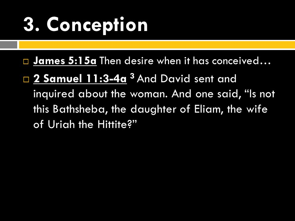 "3. Conception  James 5:15a Then desire when it has conceived…  2 Samuel 11:3-4a 3 And David sent and inquired about the woman. And one said, ""Is not"