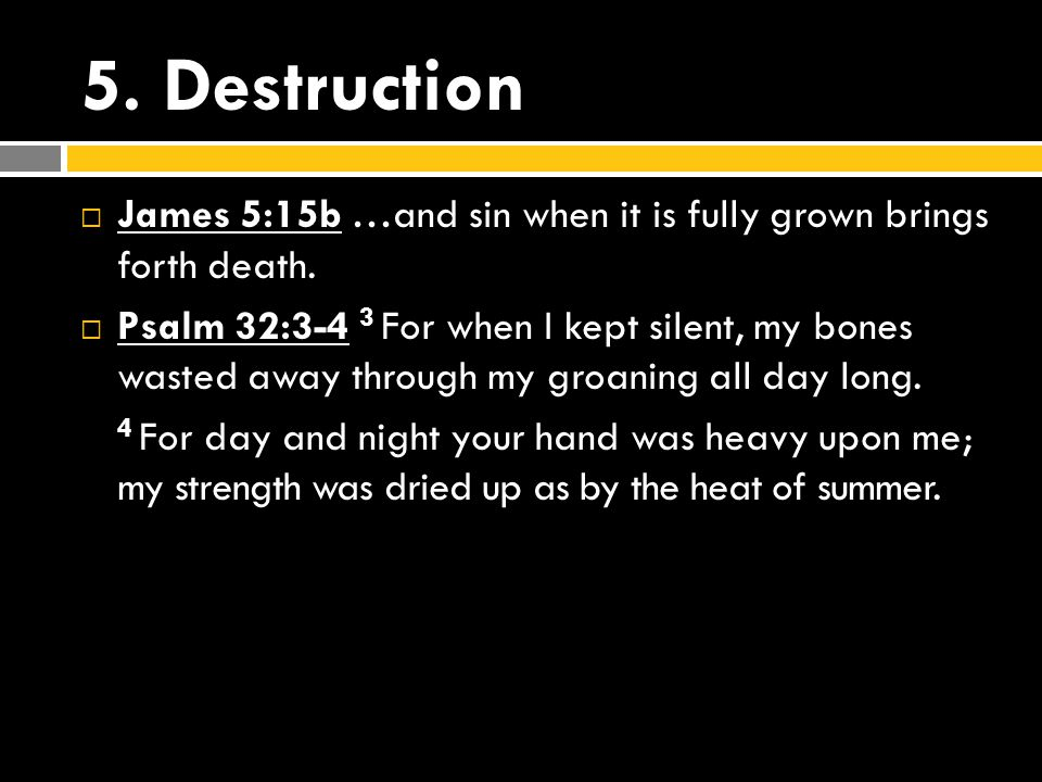 5.Destruction  James 5:15b …and sin when it is fully grown brings forth death.