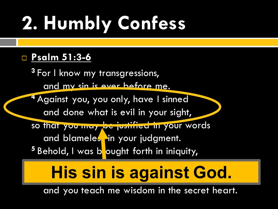 2.Humbly Confess  Psalm 51:3-6 3 For I know my transgressions, and my sin is ever before me.