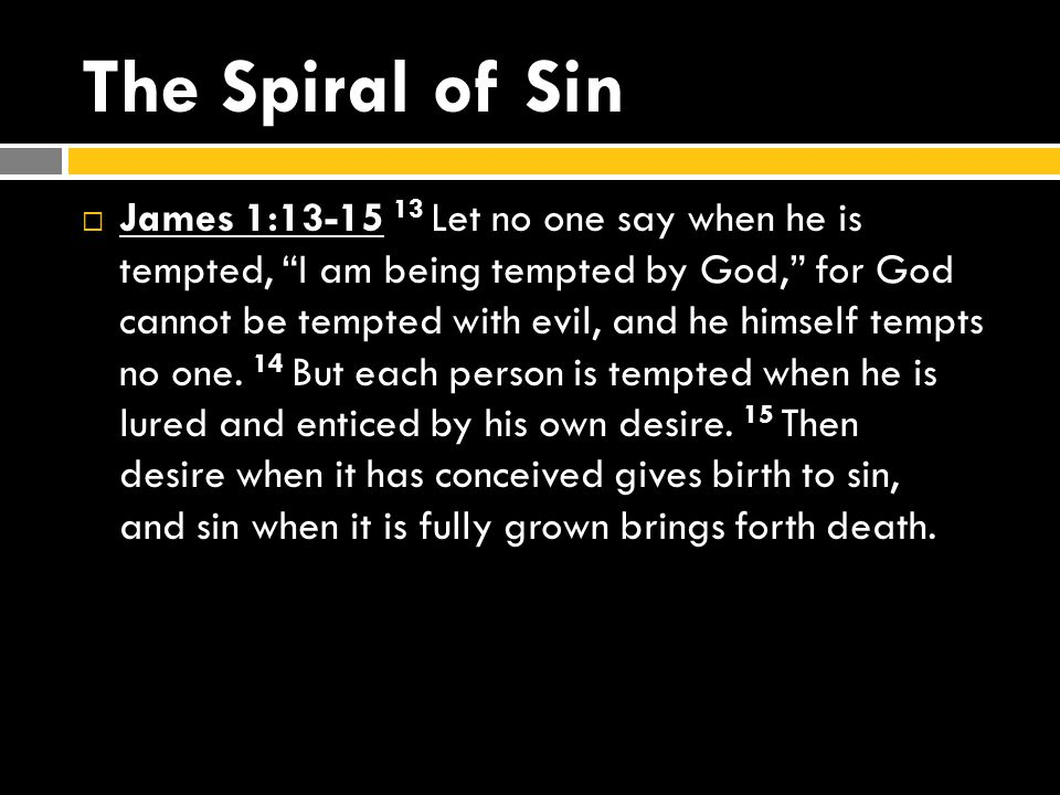 The Spiral of Sin  James 1:13-15 13 Let no one say when he is tempted, I am being tempted by God, for God cannot be tempted with evil, and he himself tempts no one.