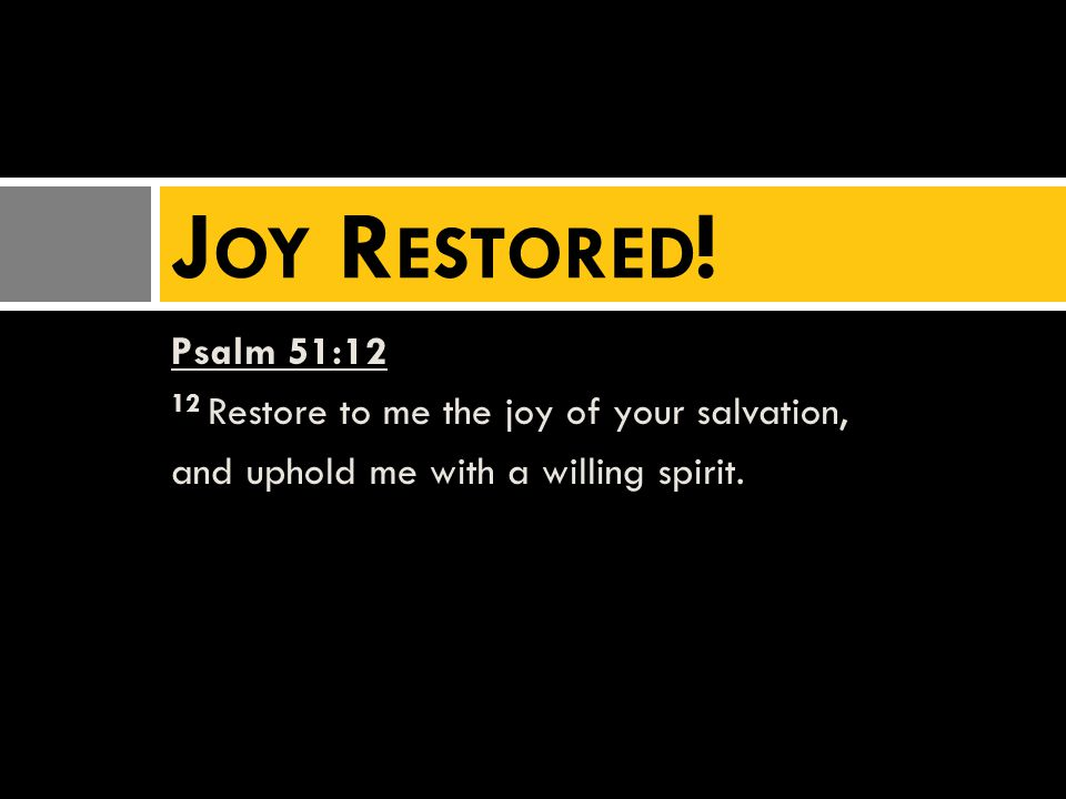 Psalm 51:12 12 Restore to me the joy of your salvation, and uphold me with a willing spirit.
