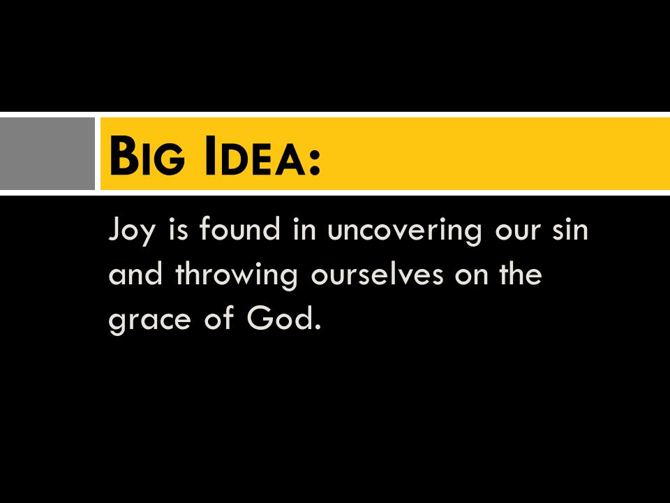 Joy is found in uncovering our sin and throwing ourselves on the grace of God. B IG I DEA :