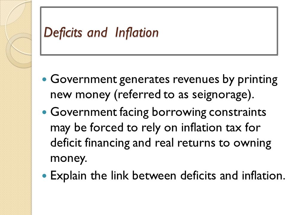 Deficits and Inflation Government generates revenues by printing new money (referred to as seignorage).