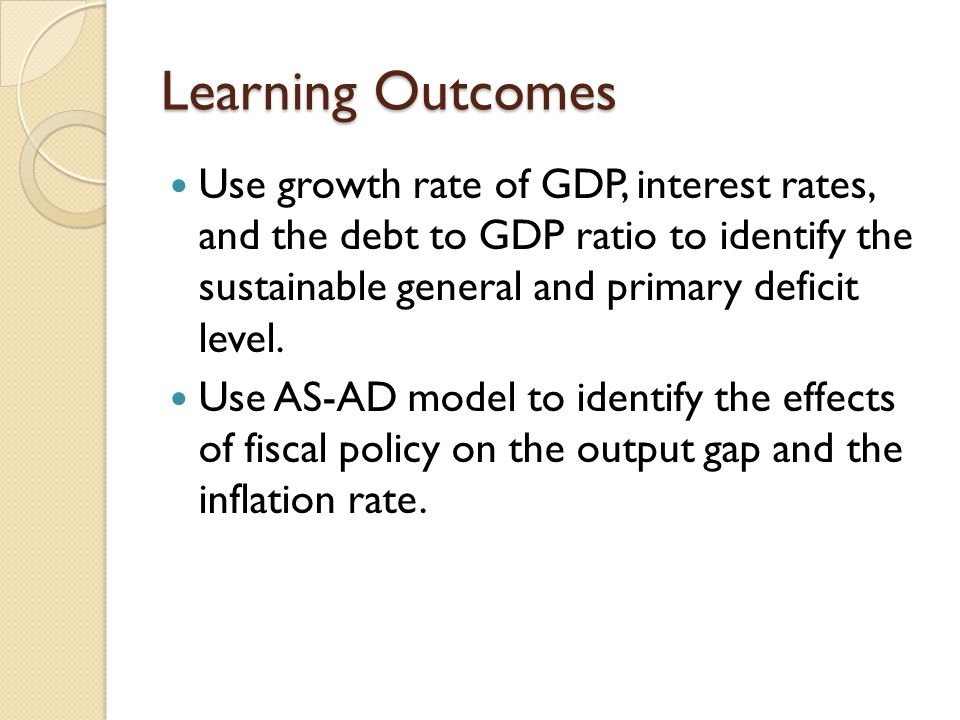 Learning Outcomes Use growth rate of GDP, interest rates, and the debt to GDP ratio to identify the sustainable general and primary deficit level.