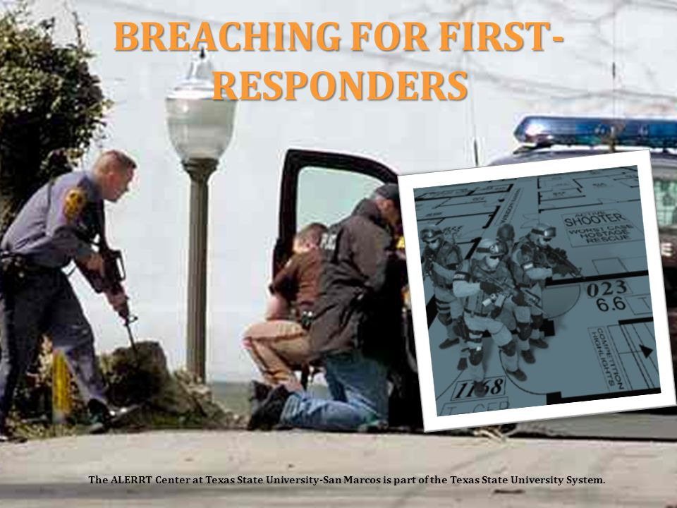 BREACHING FOR FIRST- RESPONDERS The ALERRT Center at Texas State University-San Marcos is part of the Texas State University System.