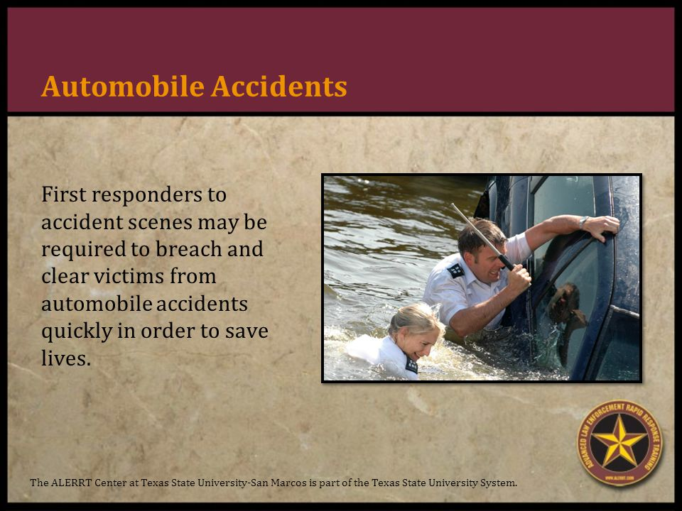 Automobile Accidents First responders to accident scenes may be required to breach and clear victims from automobile accidents quickly in order to save lives.