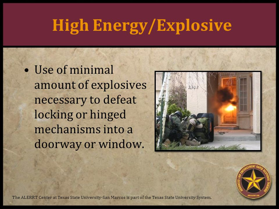 High Energy/Explosive Use of minimal amount of explosives necessary to defeat locking or hinged mechanisms into a doorway or window.