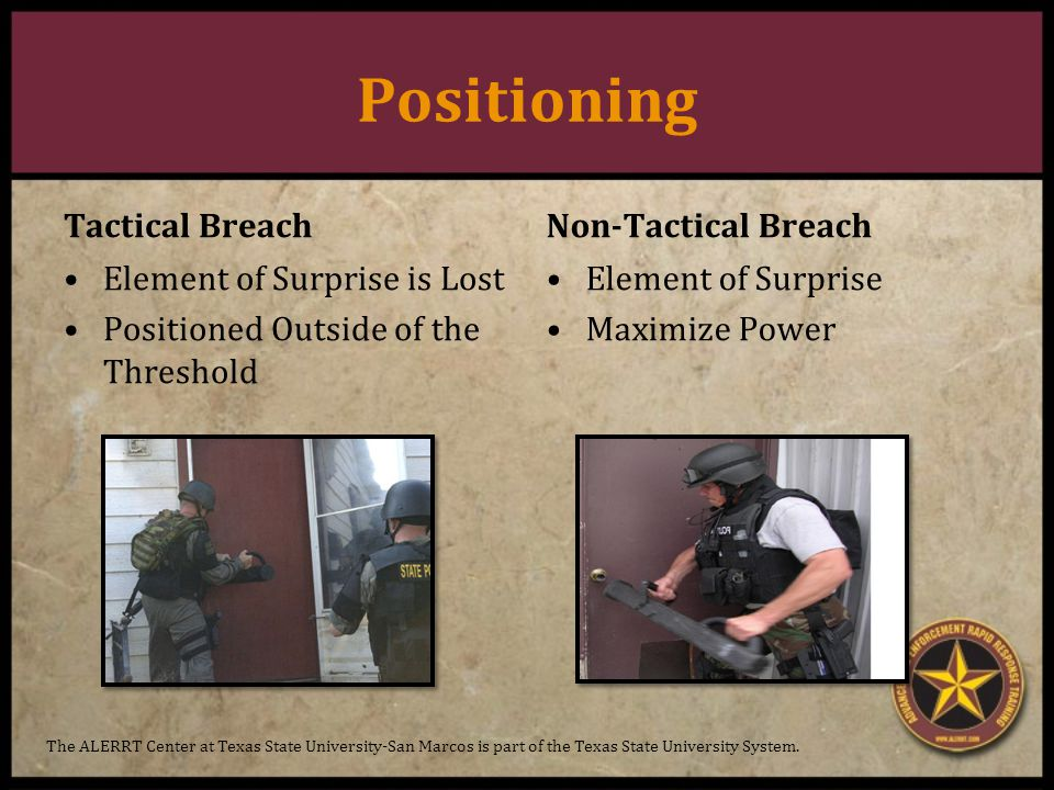 Positioning Tactical Breach Element of Surprise is Lost Positioned Outside of the Threshold Non-Tactical Breach Element of Surprise Maximize Power The ALERRT Center at Texas State University-San Marcos is part of the Texas State University System.