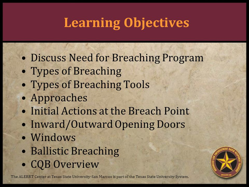 Learning Objectives Discuss Need for Breaching Program Types of Breaching Types of Breaching Tools Approaches Initial Actions at the Breach Point Inward/Outward Opening Doors Windows Ballistic Breaching CQB Overview The ALERRT Center at Texas State University-San Marcos is part of the Texas State University System.