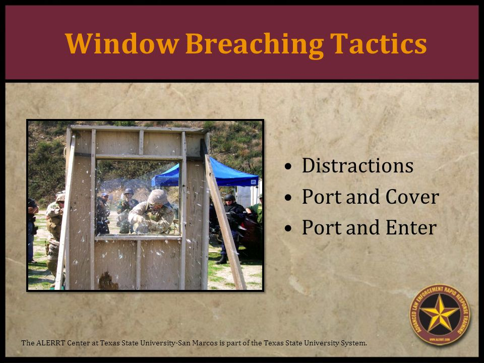 Window Breaching Tactics Distractions Port and Cover Port and Enter The ALERRT Center at Texas State University-San Marcos is part of the Texas State University System.