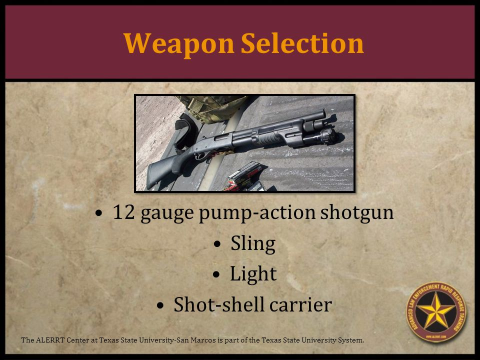 Weapon Selection 12 gauge pump-action shotgun Sling Light Shot-shell carrier The ALERRT Center at Texas State University-San Marcos is part of the Texas State University System.