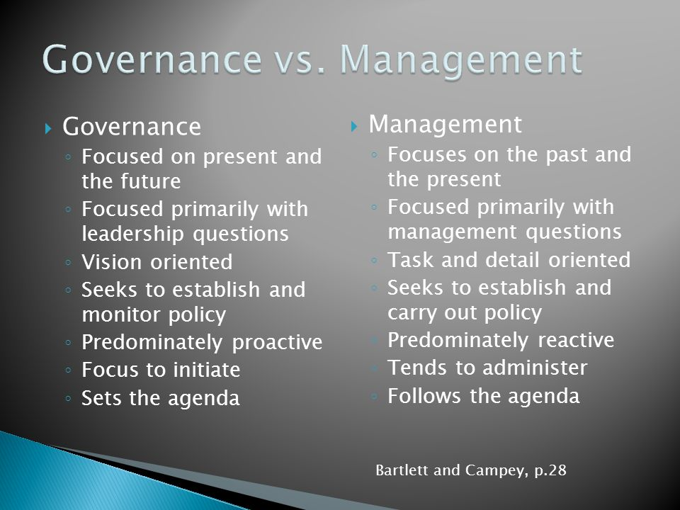  Governance ◦ Focused on present and the future ◦ Focused primarily with leadership questions ◦ Vision oriented ◦ Seeks to establish and monitor poli
