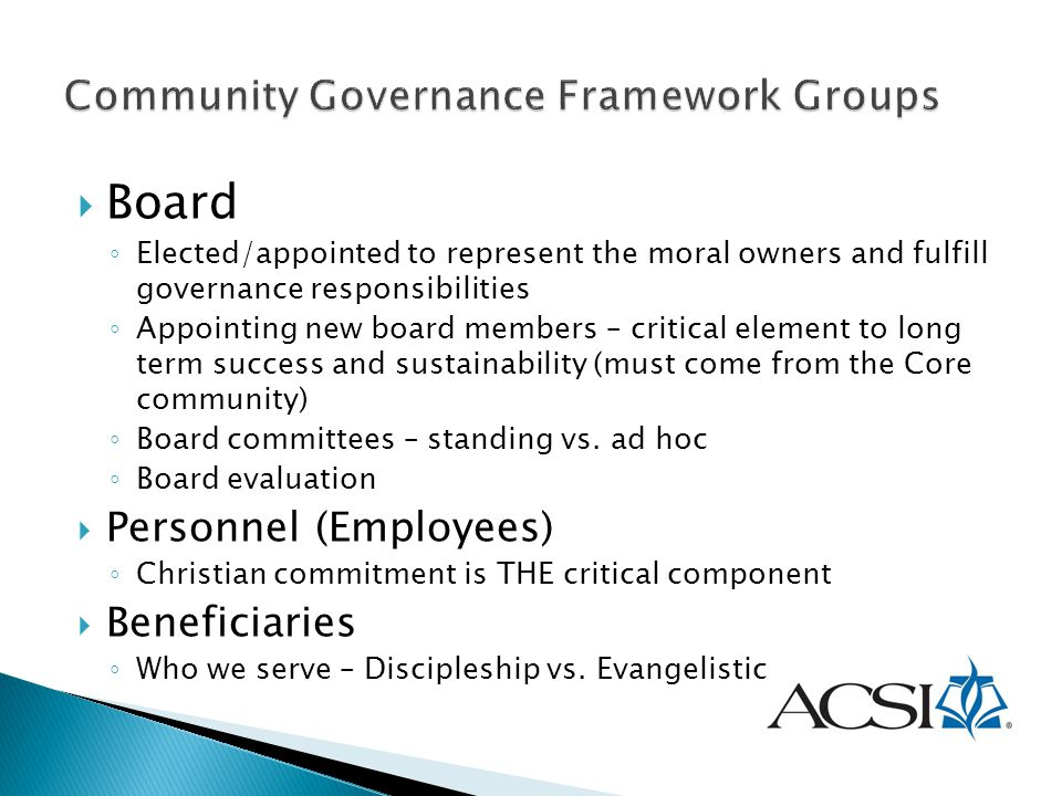  Board ◦ Elected/appointed to represent the moral owners and fulfill governance responsibilities ◦ Appointing new board members – critical element to