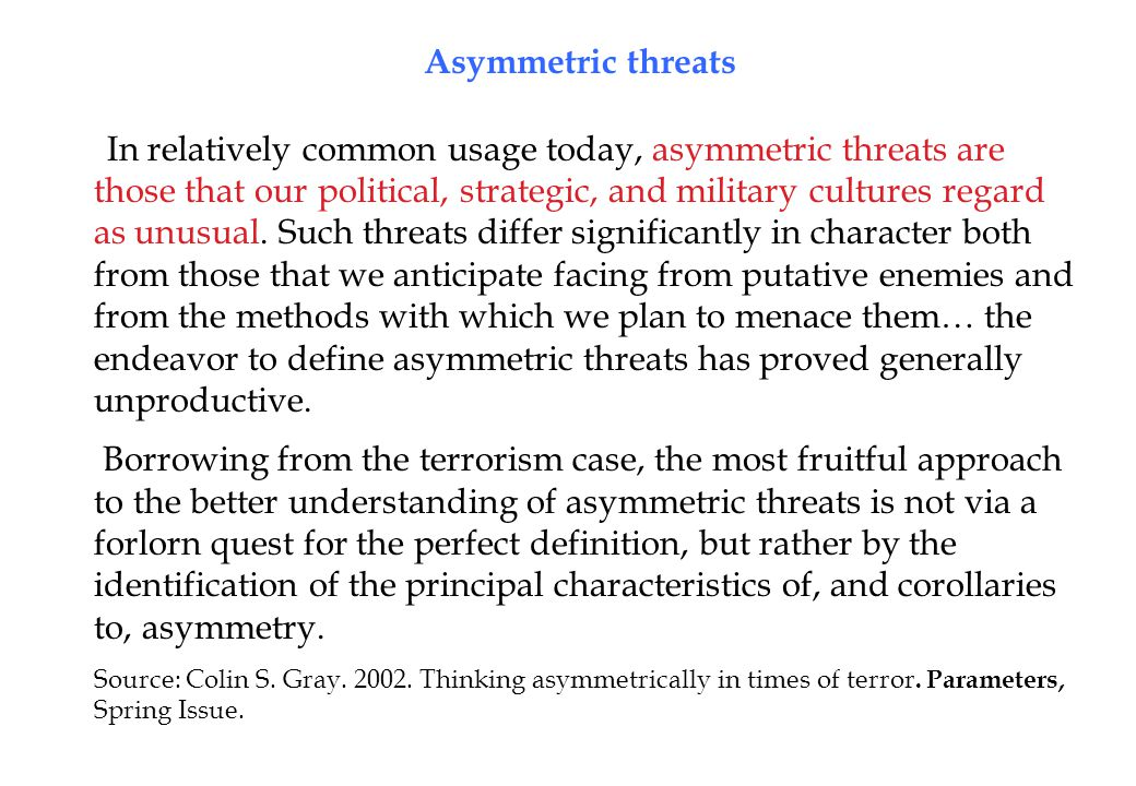 Asymmetric threats In relatively common usage today, asymmetric threats are those that our political, strategic, and military cultures regard as unusual.