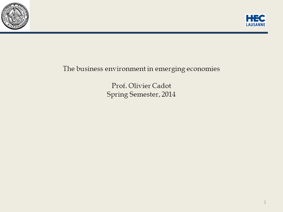 1 The business environment in emerging economies Prof. Olivier Cadot Spring Semester, 2014