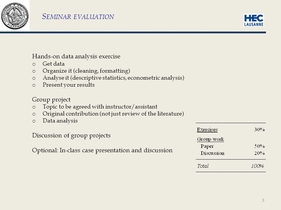 3 S EMINAR EVALUATION Hands-on data analysis exercise o Get data o Organize it (cleaning, formatting) o Analyse it (descriptive statistics, econometric analysis) o Present your results Group project o Topic to be agreed with instructor/assistant o Original contribution (not just review of the literature) o Data analysis Discussion of group projects Optional: In-class case presentation and discussion