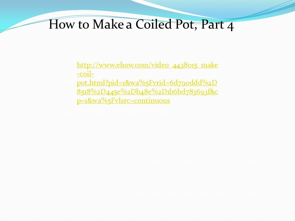http://www.ehow.com/video_4438015_make -coil- pot.html pid=1&wa%5Fvrid=6d790ddd%2D 8518%2D445e%2Db48e%2D1b6bd783693f&c p=1&wa%5Fvlsrc=continuous How to Make a Coiled Pot, Part 4