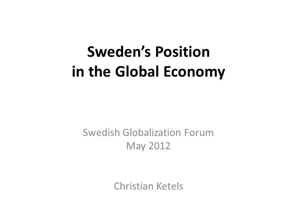 Sweden's Position in the Global Economy Swedish Globalization Forum May 2012 Christian Ketels