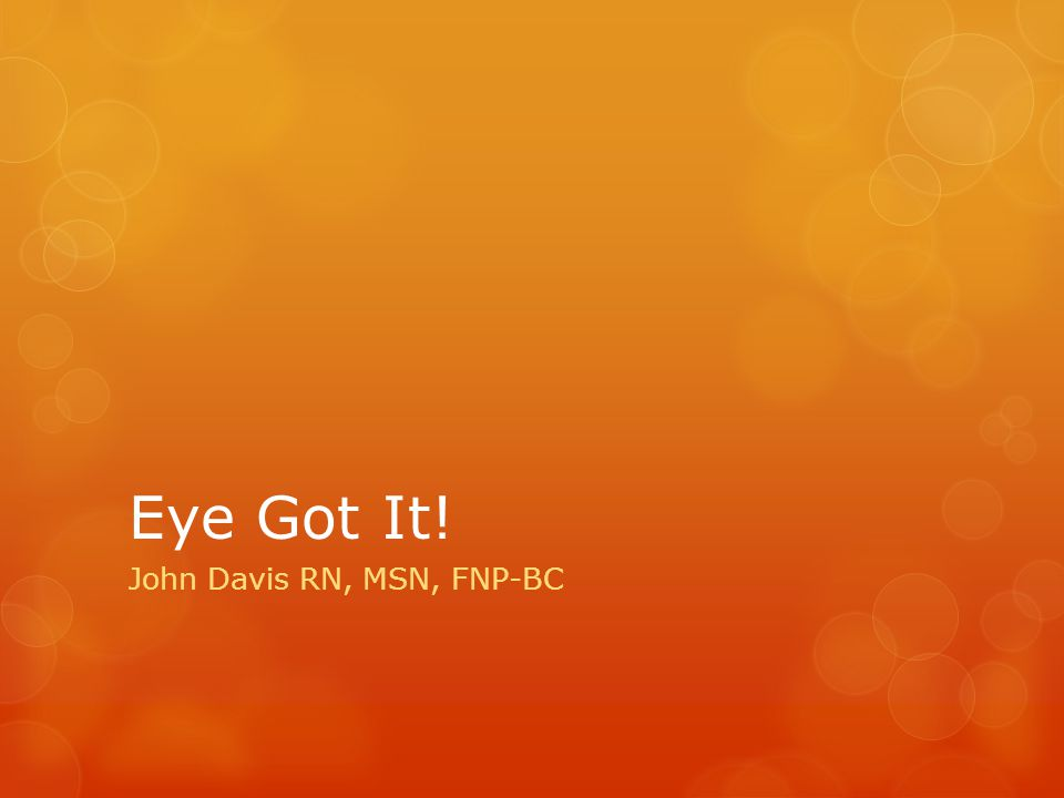 Eye Got It! John Davis RN, MSN, FNP-BC