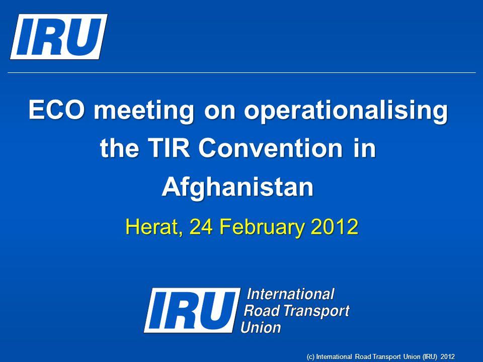 (c) International Road Transport Union (IRU) 2012 ECO meeting on operationalising the TIR Convention in Afghanistan Herat, 24 February 2012