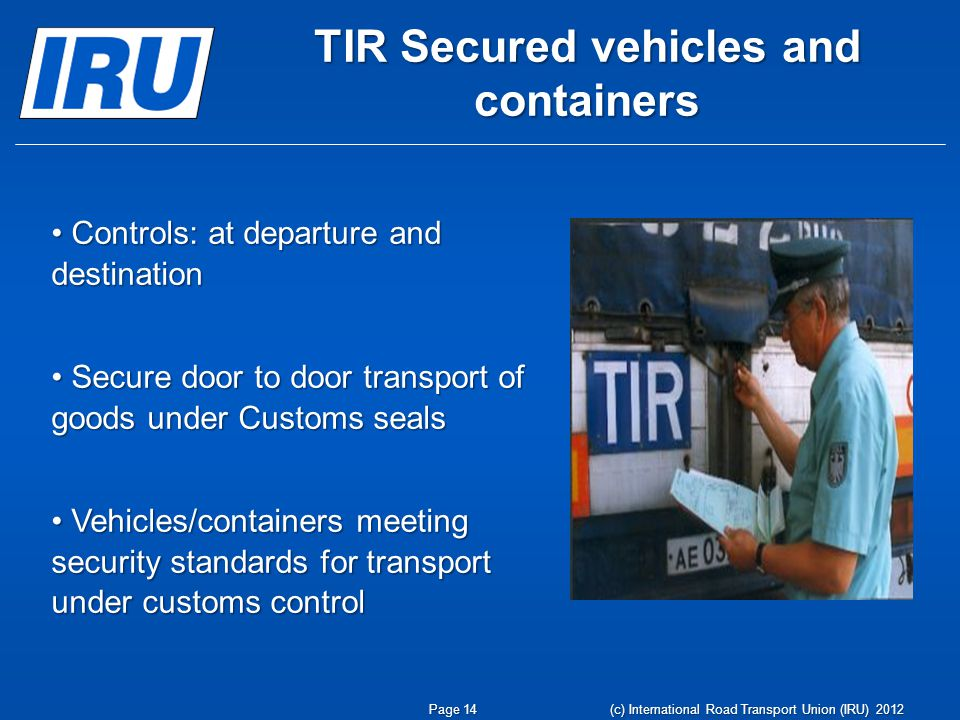TIR Secured vehicles and containers Page 14 Controls: at departure and destination Controls: at departure and destination Secure door to door transport of goods under Customs seals Secure door to door transport of goods under Customs seals Vehicles/containers meeting security standards for transport under customs control Vehicles/containers meeting security standards for transport under customs control (c) International Road Transport Union (IRU) 2012