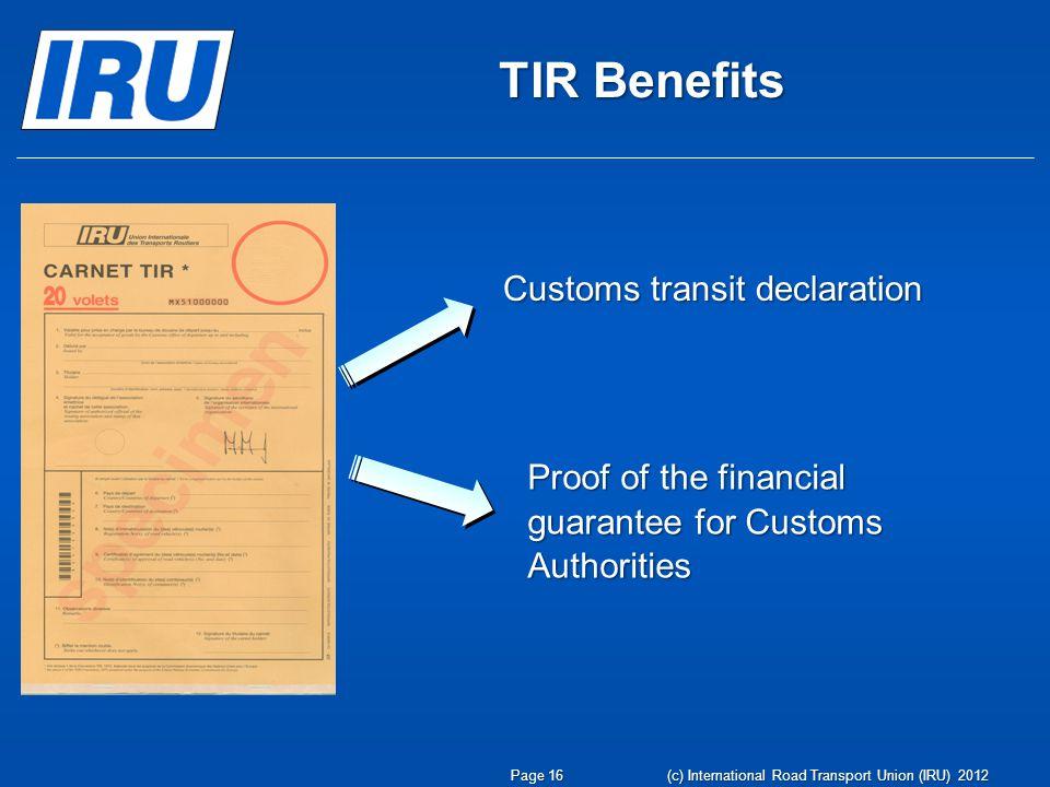 TIR Benefits Customs transit declaration Proof of the financial guarantee for Customs Authorities Page 16 (c) International Road Transport Union (IRU) 2012