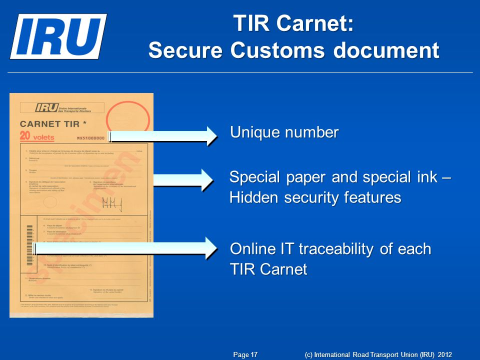 TIR Carnet: Secure Customs document Unique number Special paper and special ink – Hidden security features Online IT traceability of each TIR Carnet Page 17 (c) International Road Transport Union (IRU) 2012