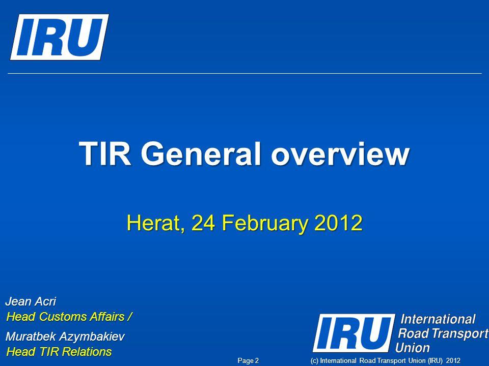 (c) International Road Transport Union (IRU) 2012 TIR General overview Herat, 24 February 2012 Jean Acri Head Customs Affairs / Muratbek Azymbakiev Head TIR Relations Page 2