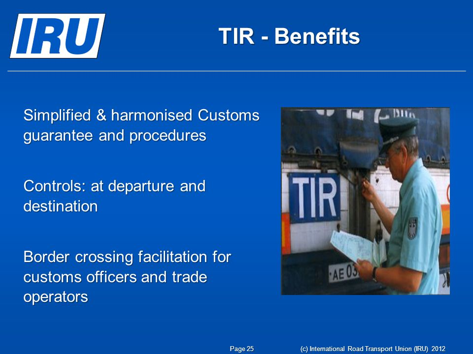 TIR - Benefits Simplified & harmonised Customs guarantee and procedures Controls: at departure and destination Border crossing facilitation for customs officers and trade operators Page 25 (c) International Road Transport Union (IRU) 2012