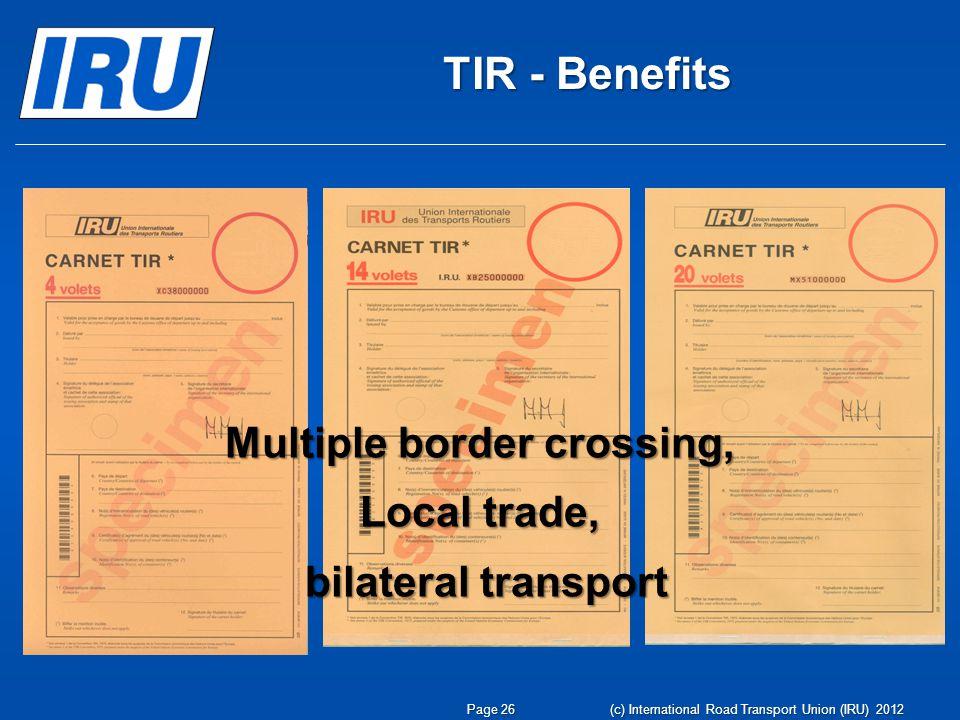 TIR - Benefits Multiple border crossing, Local trade, bilateral transport bilateral transport Page 26 (c) International Road Transport Union (IRU) 2012