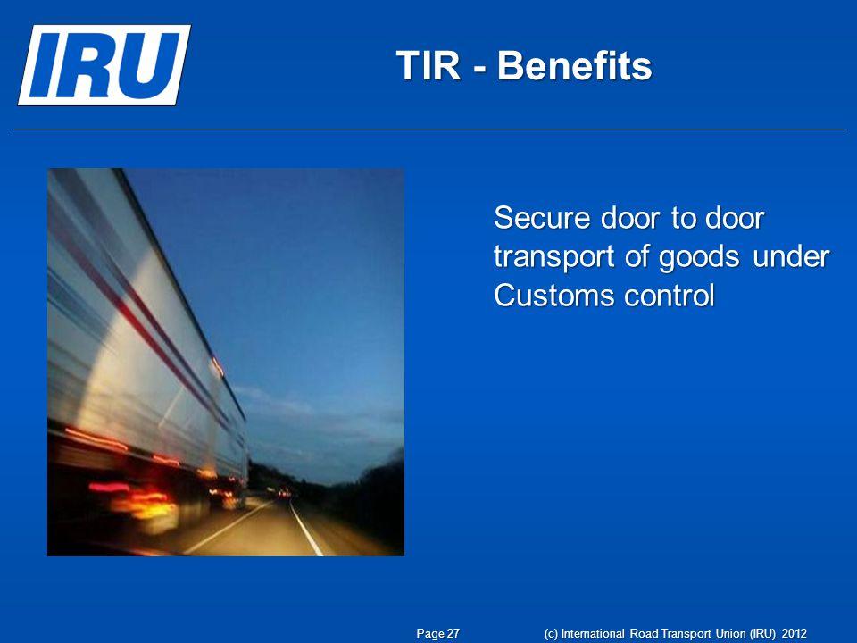 TIR - Benefits Secure door to door transport of goods under Customs control Page 27 (c) International Road Transport Union (IRU) 2012