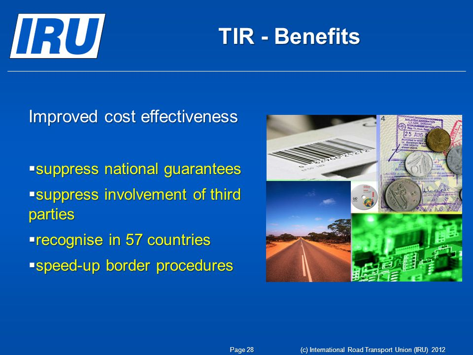 TIR - Benefits Improved cost effectiveness  suppress national guarantees  suppress involvement of third parties  recognise in 57 countries  speed-up border procedures Page 28 (c) International Road Transport Union (IRU) 2012