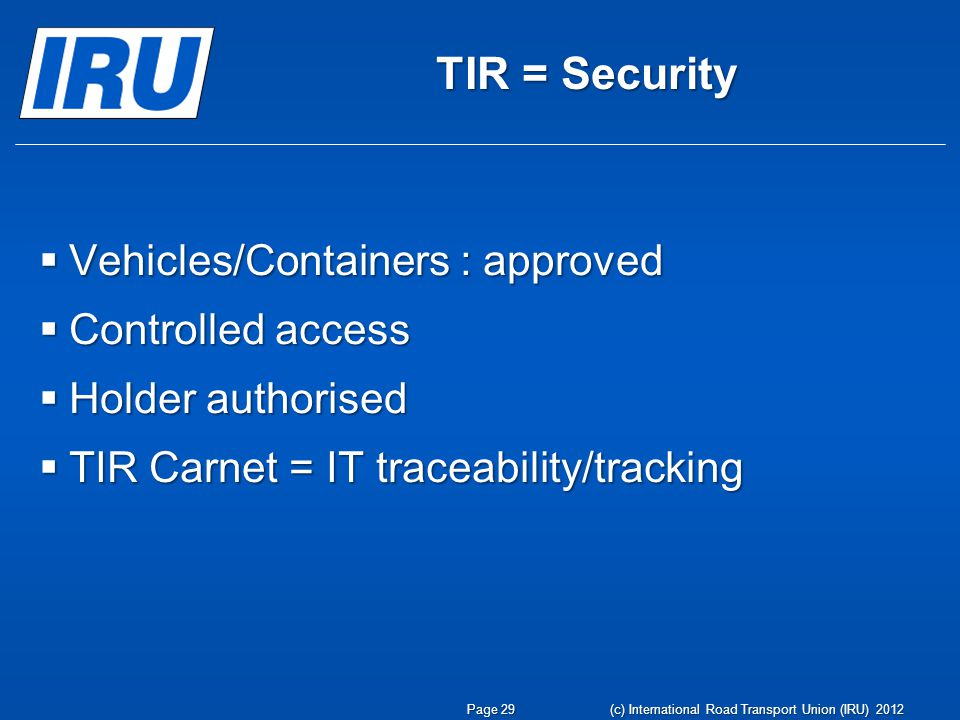 TIR = Security  Vehicles/Containers : approved  Controlled access  Holder authorised  TIR Carnet = IT traceability/tracking Page 29 (c) International Road Transport Union (IRU) 2012
