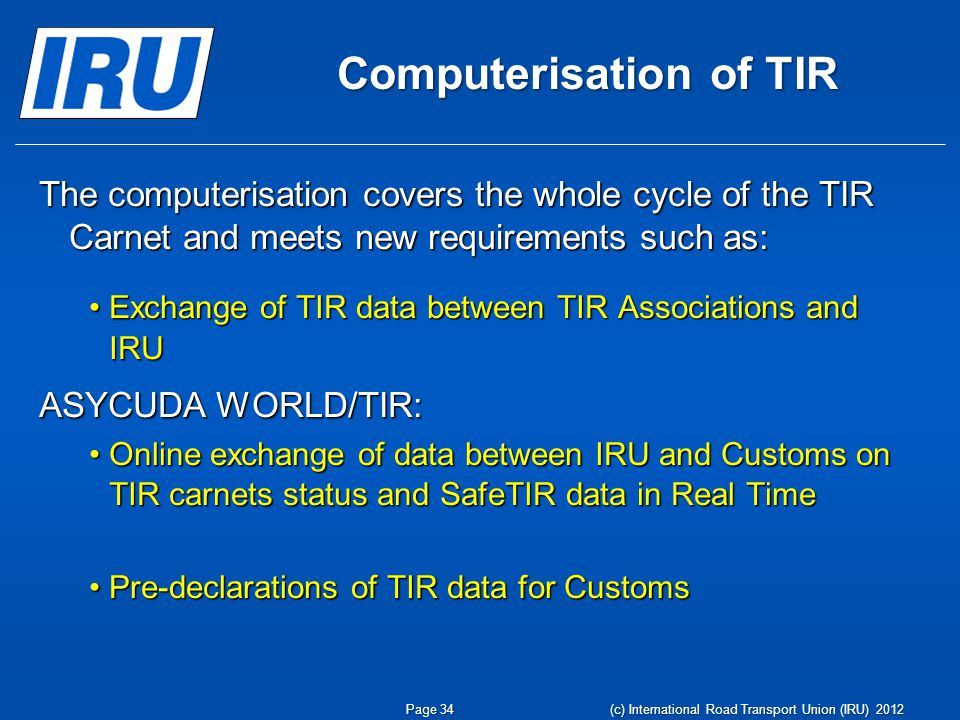 Computerisation of TIR The computerisation covers the whole cycle of the TIR Carnet and meets new requirements such as: Exchange of TIR data between TIR Associations and IRUExchange of TIR data between TIR Associations and IRU ASYCUDA WORLD/TIR: Online exchange of data between IRU and Customs on TIR carnets status and SafeTIR data in Real TimeOnline exchange of data between IRU and Customs on TIR carnets status and SafeTIR data in Real Time Pre-declarations of TIR data for CustomsPre-declarations of TIR data for Customs Page 34 (c) International Road Transport Union (IRU) 2012