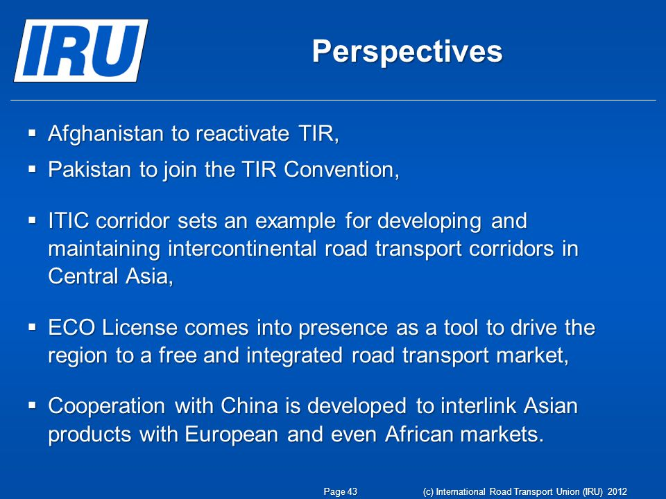 Perspectives  Afghanistan to reactivate TIR,  Pakistan to join the TIR Convention,  ITIC corridor sets an example for developing and maintaining intercontinental road transport corridors in Central Asia,  ECO License comes into presence as a tool to drive the region to a free and integrated road transport market,  Cooperation with China is developed to interlink Asian products with European and even African markets.
