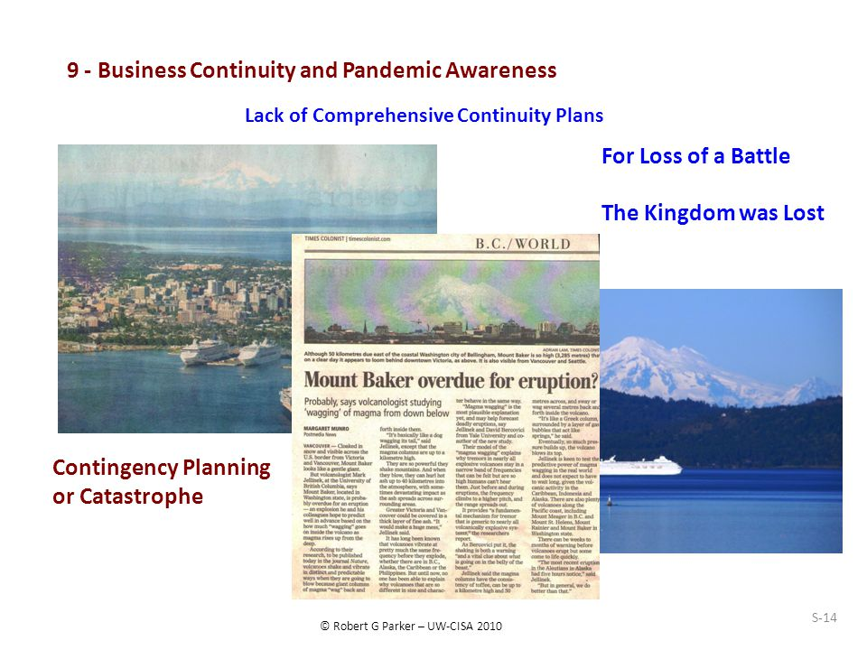 © Robert G Parker – UW-CISA 2010 S-14 9 - Business Continuity and Pandemic Awareness For Loss of a Battle The Kingdom was Lost Contingency Planning or Catastrophe Lack of Comprehensive Continuity Plans