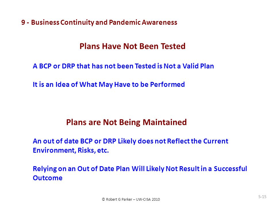 © Robert G Parker – UW-CISA 2010 S-15 9 - Business Continuity and Pandemic Awareness Plans Have Not Been Tested A BCP or DRP that has not been Tested