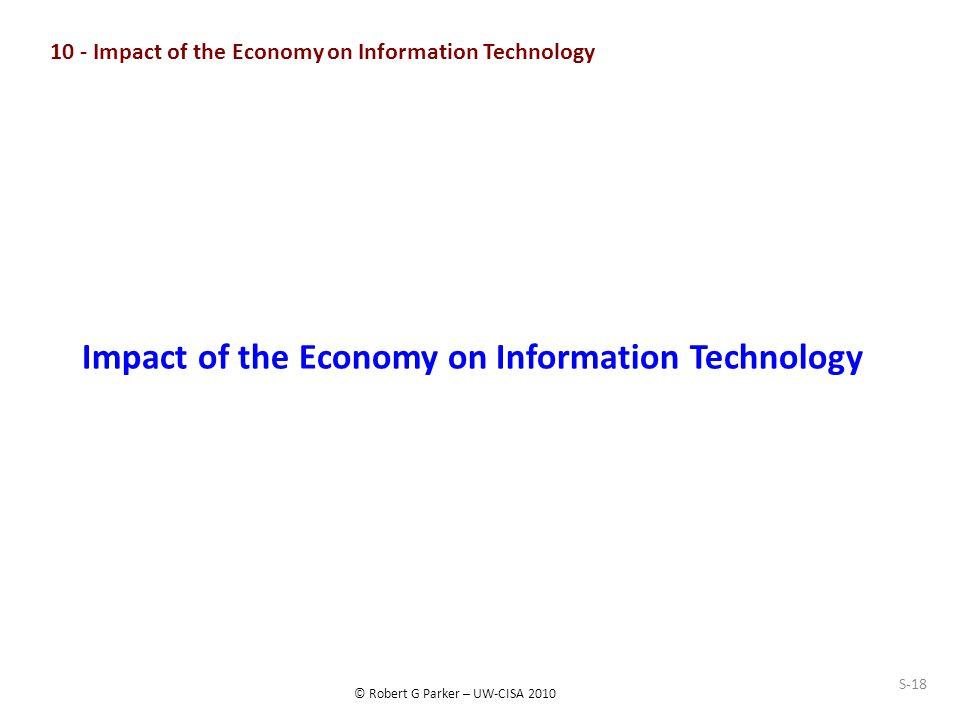 © Robert G Parker – UW-CISA 2010 S-18 10 - Impact of the Economy on Information Technology Impact of the Economy on Information Technology
