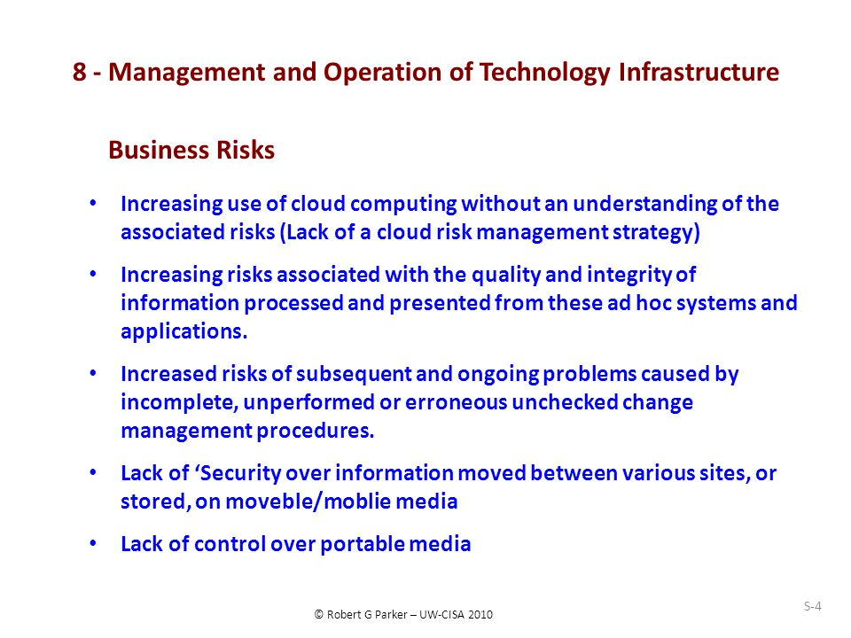 © Robert G Parker – UW-CISA 2010 8 - Management and Operation of Technology Infrastructure Increasing use of cloud computing without an understanding of the associated risks (Lack of a cloud risk management strategy) Increasing risks associated with the quality and integrity of information processed and presented from these ad hoc systems and applications.