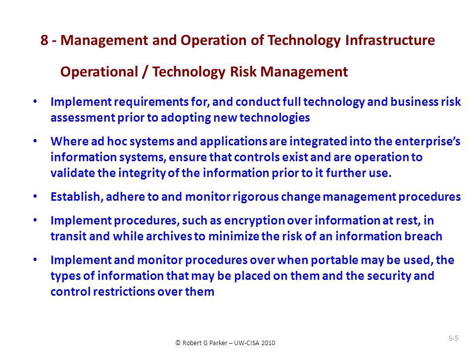 © Robert G Parker – UW-CISA 2010 8 - Management and Operation of Technology Infrastructure Implement requirements for, and conduct full technology and business risk assessment prior to adopting new technologies Where ad hoc systems and applications are integrated into the enterprise's information systems, ensure that controls exist and are operation to validate the integrity of the information prior to it further use.